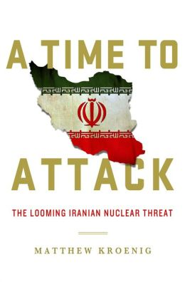 A Time to Attack: The Looming Iranian Nuclear Threat