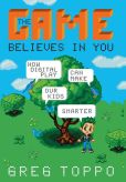 Book Cover Image. Title: The Game Believes in You:  How Digital Play Can Make Our Kids Smarter, Author: Greg Toppo