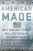 Book Cover Image. Title: American Made:  Why Making Things Will Return Us to Greatness, Author: Dan DiMicco