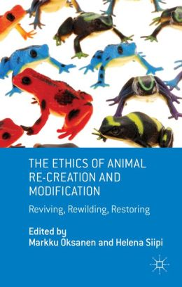 The Ethics of Animal Re-creation and Modification: Reviving, Rewilding, Restoring