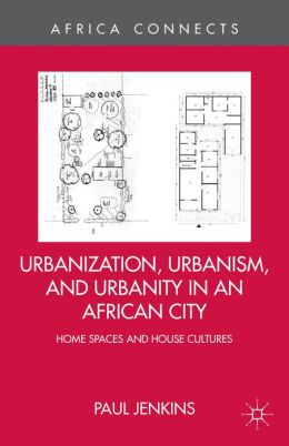 Urbanization, Urbanism, and Urbanity in an African City: Home Spaces and House Cultures