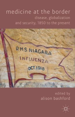 Medicine At The Border: Disease, Globalization and Security, 1850 to the Present