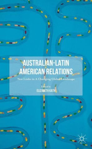 Australian-Latin American Relations: New Links in A Changing Global Landscape