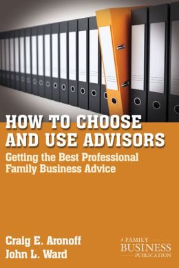 How to Choose and Use Advisors: Getting the Best Professional Family Business Advice