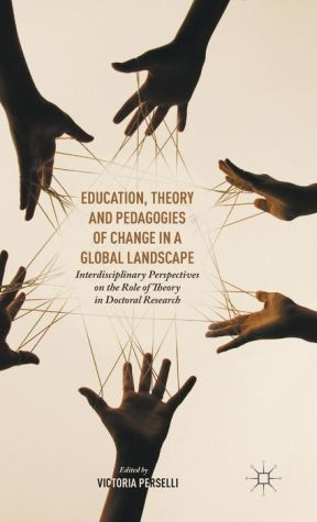Education, Theory and Pedagogies of Change in a Global Landscape: Interdisciplinary Perspectives on the Role of Theory in Doctoral Research