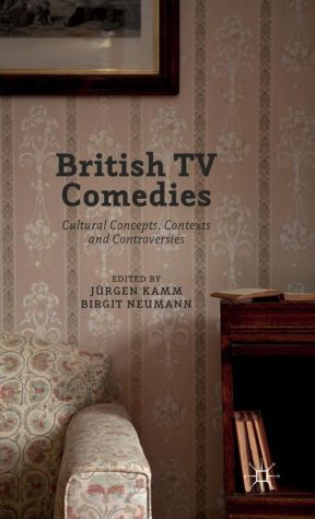 British TV Comedies: Cultural Concepts, Contexts and Controversies