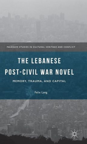 The Lebanese Post-Civil War Novel: Memory, Trauma, and Capital