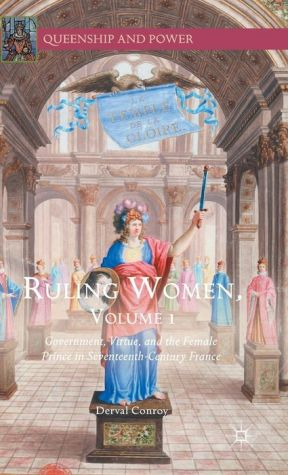 Ruling Women, Volume 1: Government, Virtue, and the Female Prince in Seventeenth-Century France