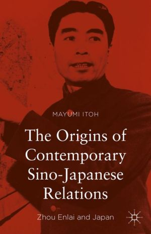 The Origins of Contemporary Sino-Japanese Relations: Zhou Enlai and Japan