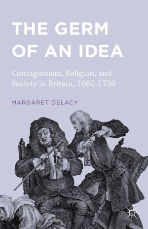 The Germ of an Idea: Contagionism, Religion, and Society in Britain, 1660-1730