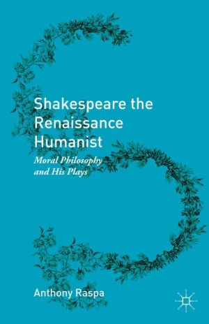 Shakespeare the Renaissance Humanist: Moral Philosophy and His Plays