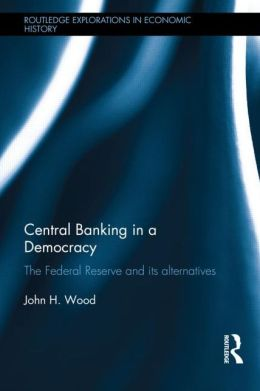 Central Banking in a Democracy: The Federal Reserve and its Alternatives