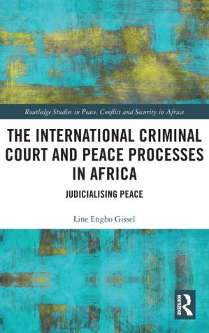 The International Criminal Court and Peace Processes in Africa: Judicialising Peace
