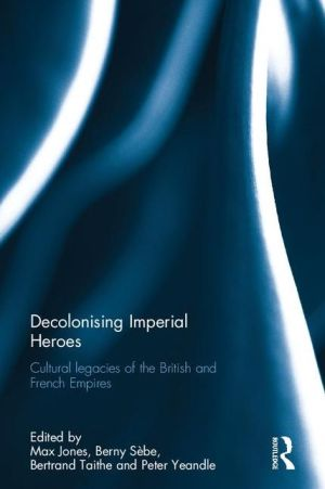 Decolonising Imperial Heroes: Cultural legacies of the British and French Empires
