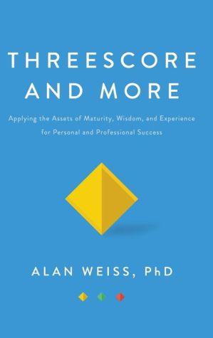 Threescore and More: Applying the Assets of Maturity, Wisdom, and Experience for Personal and Professional Success