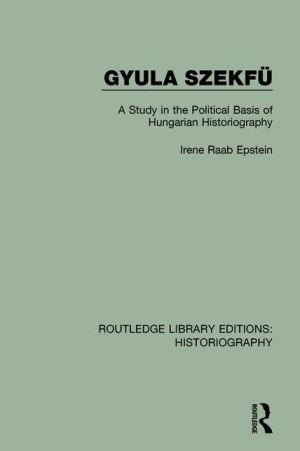 Gyula Szekfu: A Study in the Political Basis of Hungarian Historiography