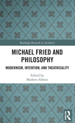 Michael Fried and Philosophy: Modernism, Intention, and Theatricality