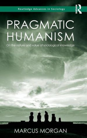 Pragmatic Humanism: On the Nature and Value of Sociological Knowledge