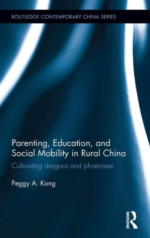 Parenting, Education, and Social Mobility in Rural China: Cultivating Dragons and Phoenixes