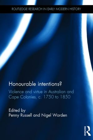 Honourable Intentions?: Violence and Virtue in Australian and Cape Colonies, c 1750 to 1850.