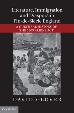 Literature, Immigration, and Diaspora in Fin-de-Siècle England: A Cultural History of the 1905 Aliens Act