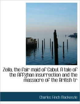 Zeila, the fair maid of Cabul. A tale of the Affghan insurrection and the massacre of the British tr