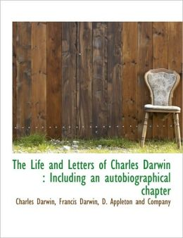 The Life and Letters of Charles Darwin: Including an Autobiographical Chapter