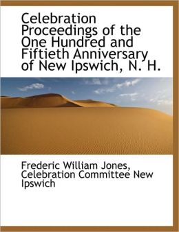 Celebration Proceedings of the One Hundred and Fiftieth Anniversary of New Ipswich, N. H.