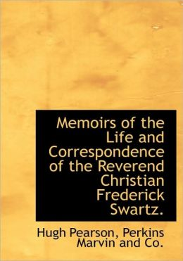 Memoirs of the Life and Correspondence of the Reverend Christian Frederick Swartz.