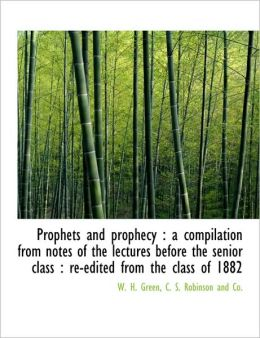 Prophets and prophecy: a compilation from notes of the lectures before the senior class : re-edited from the class of 1882