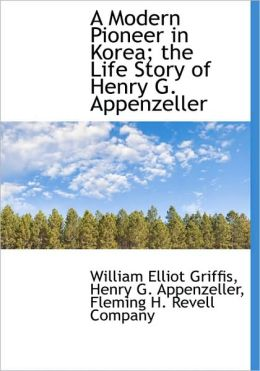 A Modern Pioneer in Korea; the Life Story of Henry G. Appenzeller