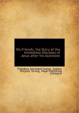 His Friends; The Story Of The Immediate Disciples Of Jesus After His Ascension