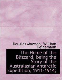 The Home of the Blizzard, being the Story of the Australasian Antarctic Expedition, 1911-1914;