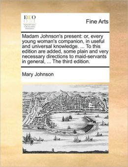 Madam Johnson's present: or, every young woman's companion, in useful and universal knowledge. ... To this edition are added, some plain and very necessary directions to maid-servants in general, ... The third edition.