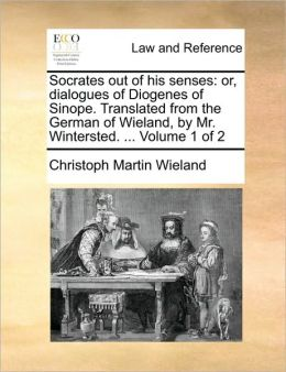 Socrates out of his senses: or, dialogues of Diogenes of Sinope. Translated from the German of Wieland, by Mr. Wintersted. ... Volume 1 of 2