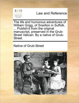 The life and humorous adventures of William Grigg, of Snarlton in Suffolk. ... Publish'd from the original manuscript, preserved in the Grub-Street Vatican. By a native of Grub-Street.