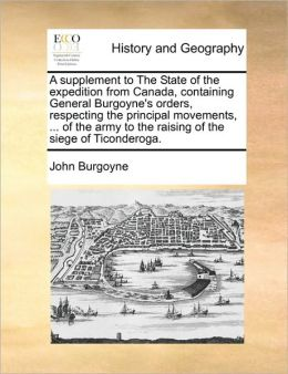 A supplement to The State of the expedition from Canada, containing General Burgoyne's orders, respecting the principal movements, ... of the army to the raising of the siege of Ticonderoga.