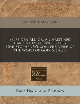 Selfe Deniall: Or, a Christians Hardest Taske. Written by Christopher Wilson; Preacher of the Word of God, & (1625)