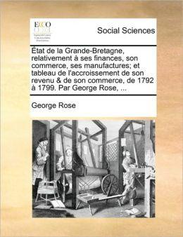 tat de la Grande-Bretagne, relativement ses finances, son commerce, ses manufactures; et tableau de l'accroissement de son revenu & de son commerce, de 1792 1799. Par George Rose, ...
