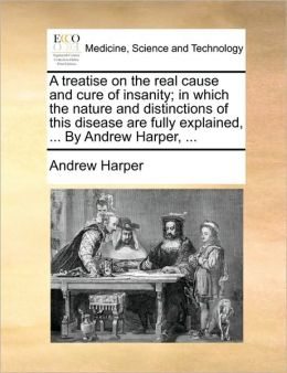 A treatise on the real cause and cure of insanity; in which the nature and distinctions of this disease are fully explained, ... By Andrew Harper, ...