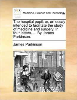 The hospital pupil; or, an essay intended to facilitate the study of medicine and surgery. In four letters. ... By James Parkinson.