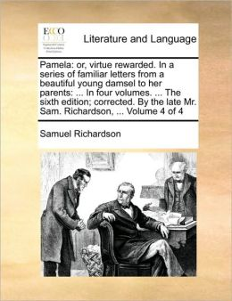 Pamela: or, virtue rewarded. In a series of familiar letters from a beautiful young damsel to her parents: ... In four volumes. ... The sixth edition; corrected. By the late Mr. Sam. Richardson, ... Volume 4 of 4