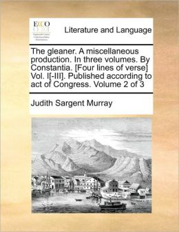 The gleaner. A miscellaneous production. In three volumes. By Constantia. [Four lines of verse] Vol. I[-III]. Published according to act of Congress. Volume 2 of 3