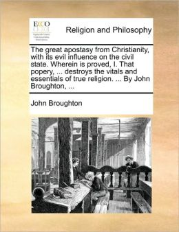 The great apostasy from Christianity, with its evil influence on the civil state. Wherein is proved, I. That popery, ... destroys the vitals and essentials of true religion. ... By John Broughton, ...