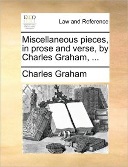 Miscellaneous pieces, in prose and verse, by Charles Graham, ...