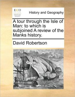 A tour through the Isle of Man: to which is subjoined A review of the Manks history.