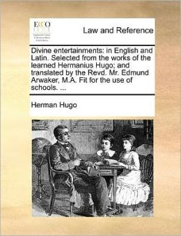 Divine entertainments: in English and Latin. Selected from the works of the learned Hermanius Hugo; and translated by the Revd. Mr. Edmund Arwaker, M.A. Fit for the use of schools. ...