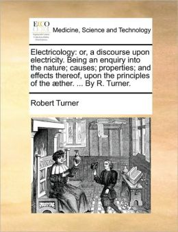 Electricology: or, a discourse upon electricity. Being an enquiry into the nature; causes; properties; and effects thereof, upon the principles of the ther. ... By R. Turner.