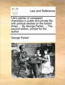Life's painter of variegated characters in public and private life, with political strokes on the ticklish times; ... By George Parker, ... The second edition, printed for the author.