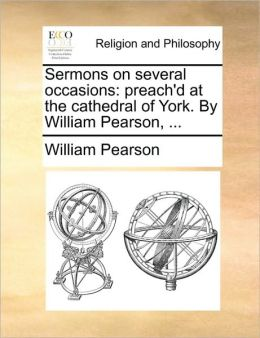 Sermons on several occasions: preach'd at the cathedral of York. By William Pearson, ...